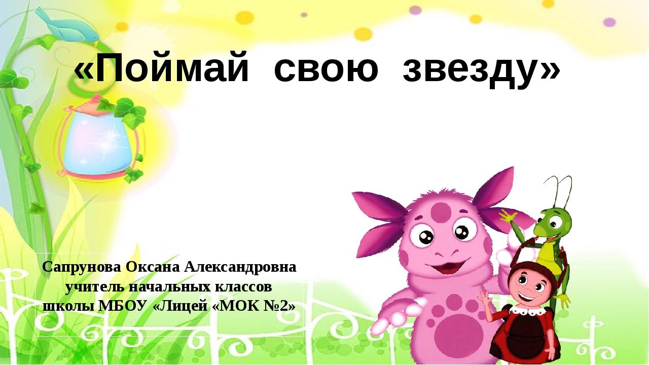 «Поймай свою звезду» Сапрунова Оксана Александровна учитель начальных классов...