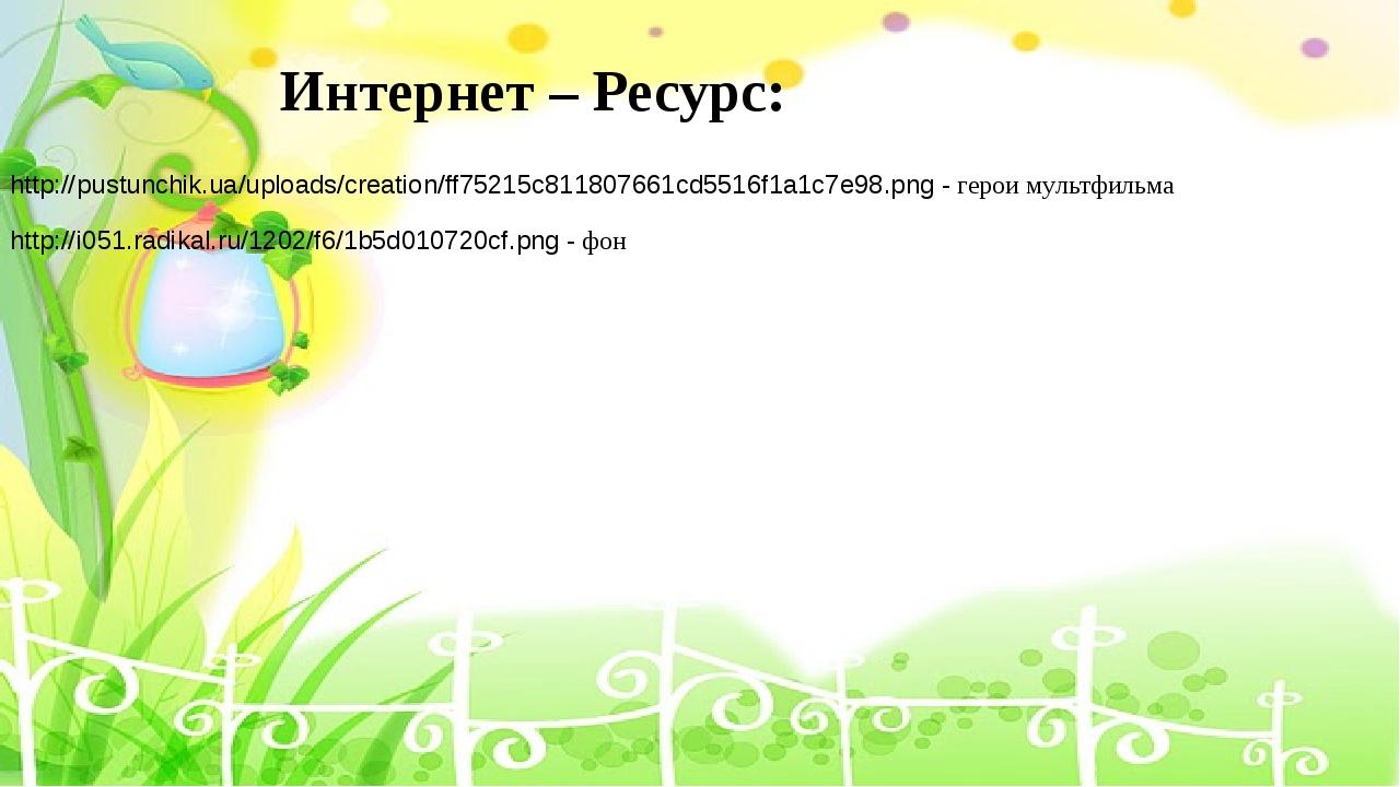 Интернет – Ресурс: http://pustunchik.ua/uploads/creation/ff75215c811807661cd5...