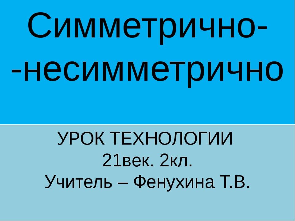 Симметрично- -несимметрично УРОК ТЕХНОЛОГИИ 21век. 2кл. Учитель – Фенухина Т.В.