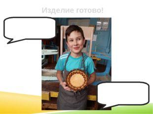 Изделие готово! - Кто сделал тарелочку? - Леша сделал тарелочку!!!!