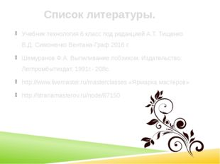 Список литературы. Учебник технология 6 класс под редакцией А.Т. Тищенко В.Д.