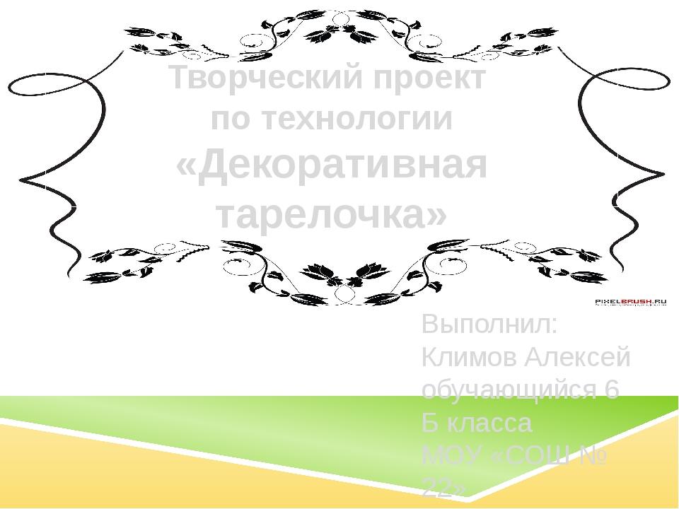 Творческий проект по технологии «Декоративная тарелочка» Выполнил: Климов Але...