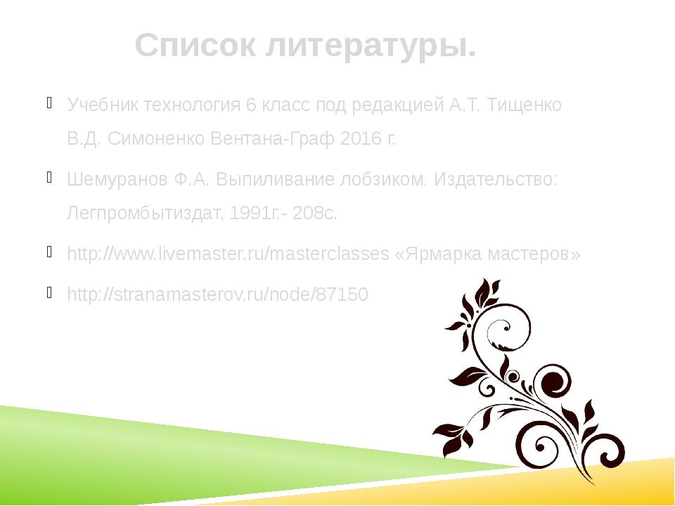 Список литературы. Учебник технология 6 класс под редакцией А.Т. Тищенко В.Д....