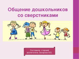 Общение дошкольников со сверстниками Составила: старший воспитатель Захарова