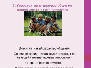 3. Внеситуативно-деловое общение (конец дошкольного возраста) Внеситуативный
