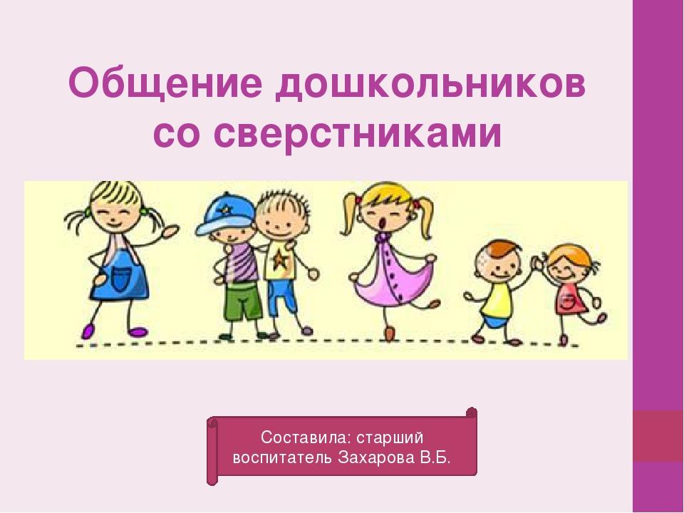 Общение дошкольников со сверстниками Составила: старший воспитатель Захарова...