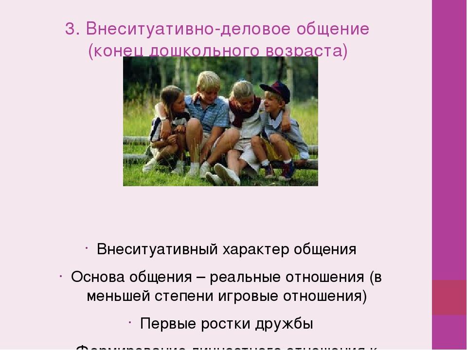 3. Внеситуативно-деловое общение (конец дошкольного возраста) Внеситуативный...