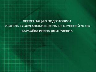 ПРЕЗЕНТАЦИЮ ПОДГОТОВИЛА УЧИТЕЛЬ ГУ «ЛУГАНСКАЯ ШКОЛА I-III СТУПЕНЕЙ № 18» КАРА