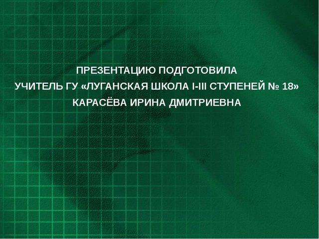 ПРЕЗЕНТАЦИЮ ПОДГОТОВИЛА УЧИТЕЛЬ ГУ «ЛУГАНСКАЯ ШКОЛА I-III СТУПЕНЕЙ № 18» КАРА...