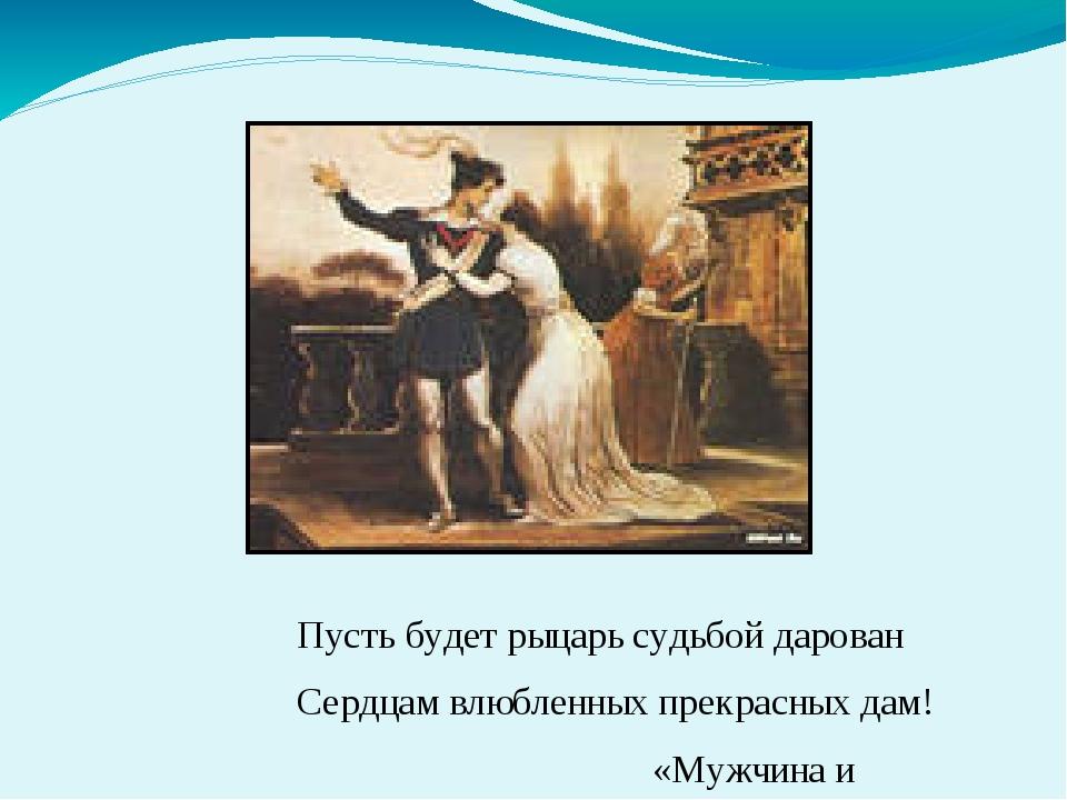 Пусть будет рыцарь судьбой дарован Сердцам влюбленных прекрасных дам! «Мужчин...