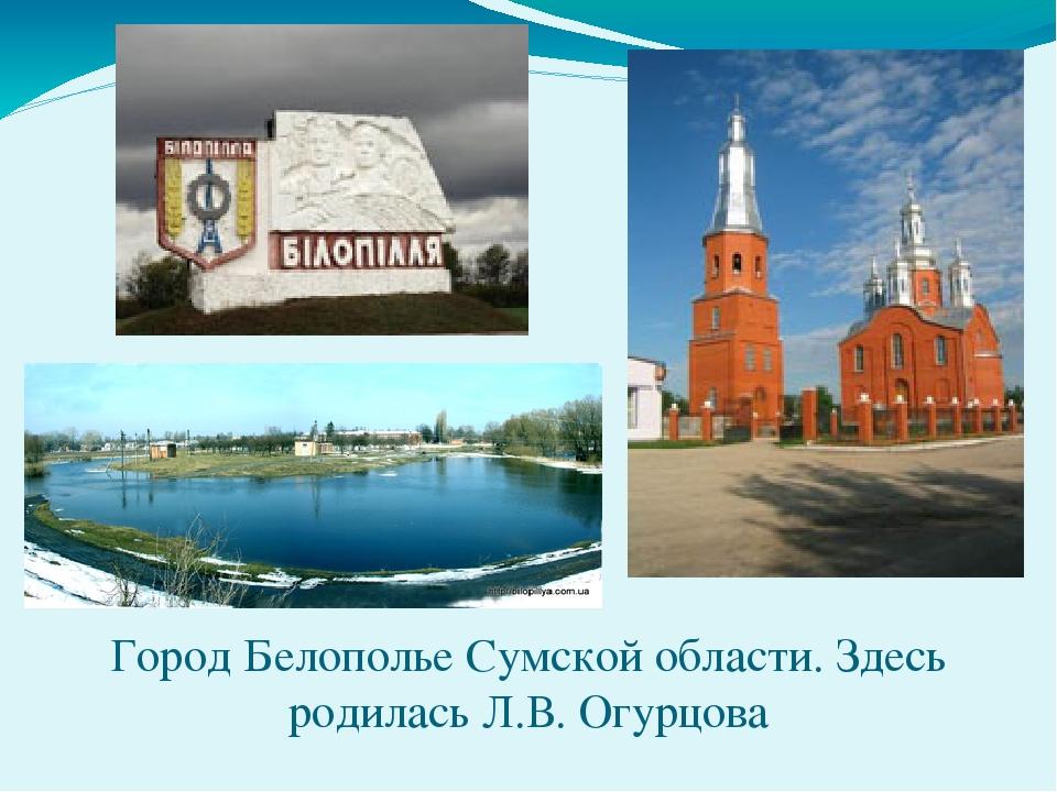 Город Белополье Сумской области. Здесь родилась Л.В. Огурцова