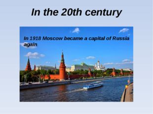 In the 20th century In 1918 Moscow became a capital of Russia again.