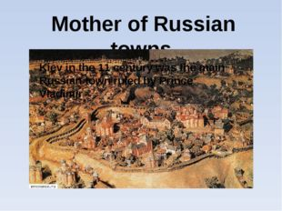 Mother of Russian towns Kiev in the 11 century was the main Russian town rul