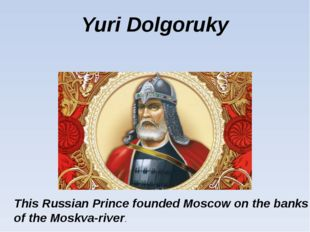 Yuri Dolgoruky This Russian Prince founded Moscow on the banks of the Moskva-