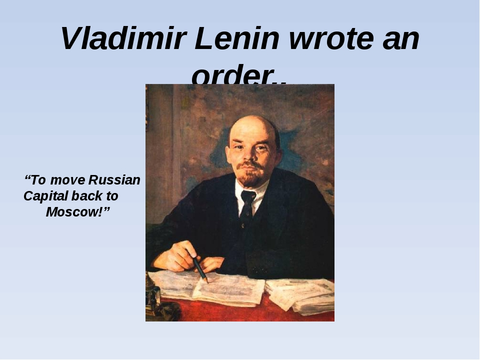 "Vladimir Lenin wrote an order.. ""To move Russian Capital back to Moscow!"""