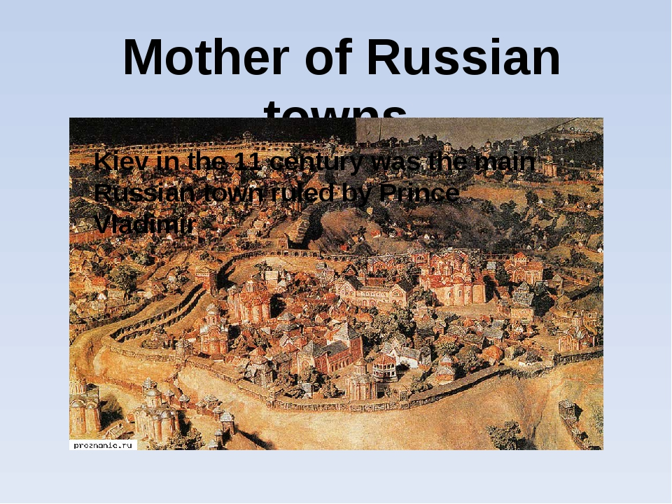 Mother of Russian towns Kiev in the 11 century was the main Russian town rul...