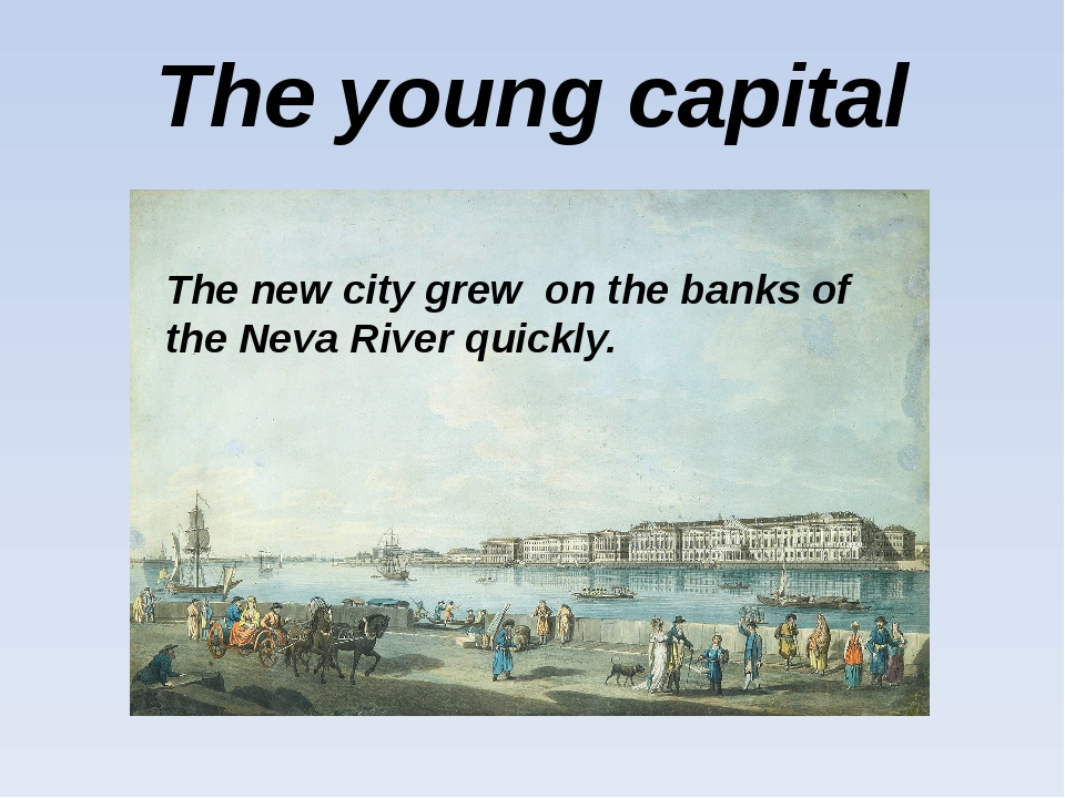 The young capital The new city grew on the banks of the Neva River quickly.