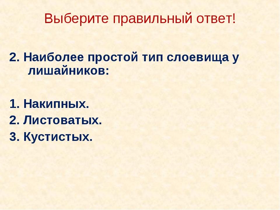 Выберите правильный ответ! 2. Наиболее простой тип слоевища у лишайников: 1....