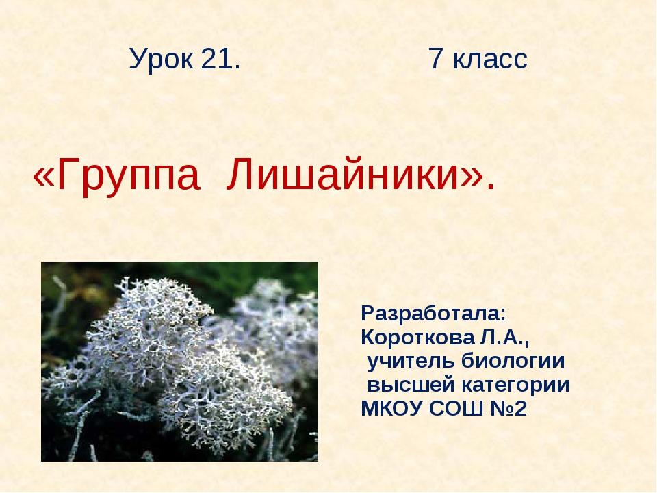 Урок 21. 7 класс «Группа Лишайники». Разработала: Короткова Л.А., учитель био...