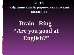 """КГПК «Иртышский Аграрно-технический колледж» Brain –Ring """"Are you good at Eng"""