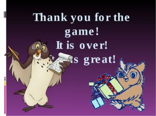 Thank you for the game! It is over! It was great!