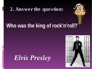 2. Answer the question: Who was the king of rock'n'roll? Elvis Presley