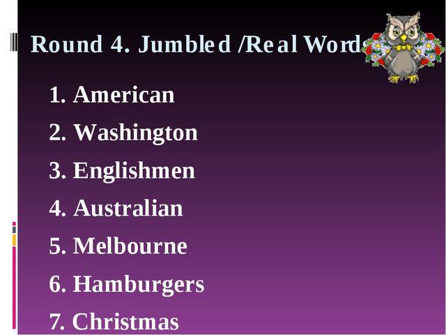Round 4. Jumbled /Real Words 1. American 2. Washington 3. Englishmen 4. Austr...