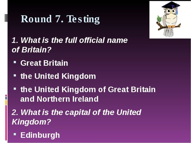 Round 7. Testing 1.What is the full official name ofBritain? Great Britain...