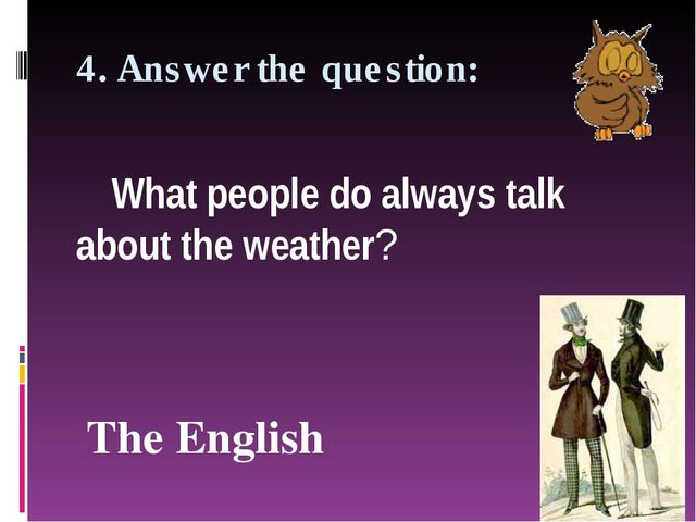 4. Answer the question: What people do always talk about the weather? The Eng...