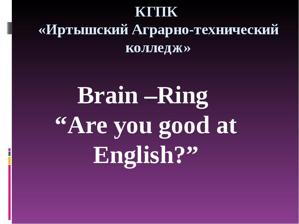 """КГПК «Иртышский Аграрно-технический колледж» Brain –Ring """"Are you good at Eng..."""