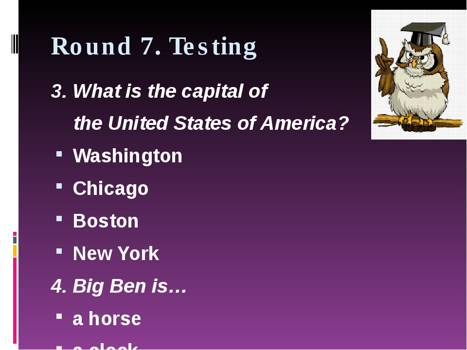Round 7. Testing 3. What is the capital of theUnited States of America? Wash...