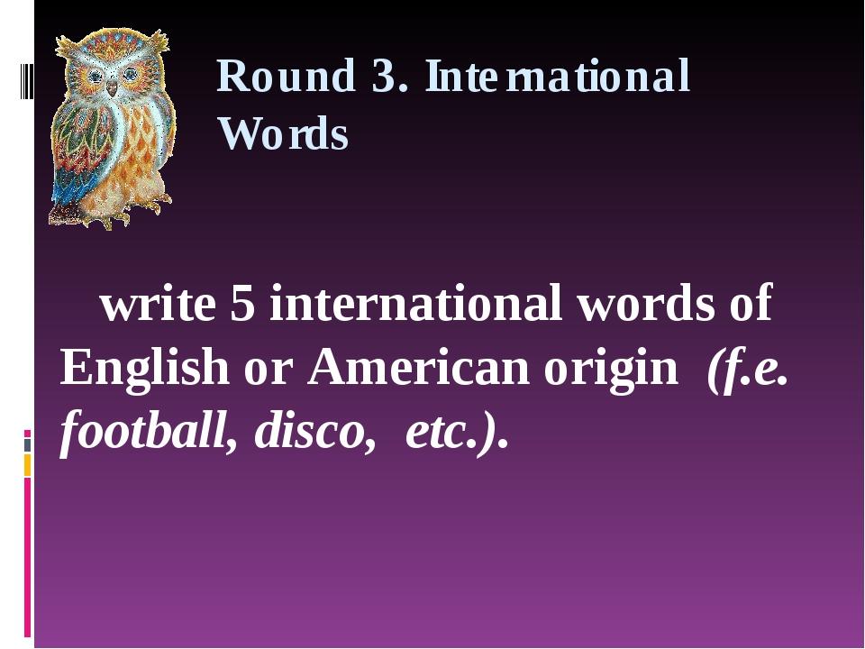 Round 3. International Words write 5 international words of English or Americ...