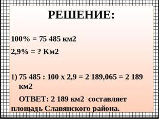 РЕШЕНИЕ: 100% = 75 485 км2 2,9% = ? Км2 75 485 : 100 х 2,9 = 2 189,065 = 2 18