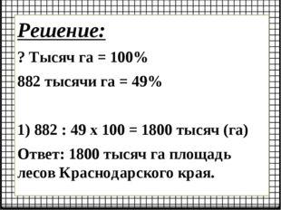 Решение: ? Тысяч га = 100% 882 тысячи га = 49% 1) 882 : 49 х 100 = 1800 тысяч