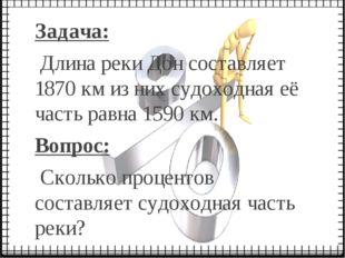 Задача: Длина реки Дон составляет 1870 км из них судоходная её часть равна 15