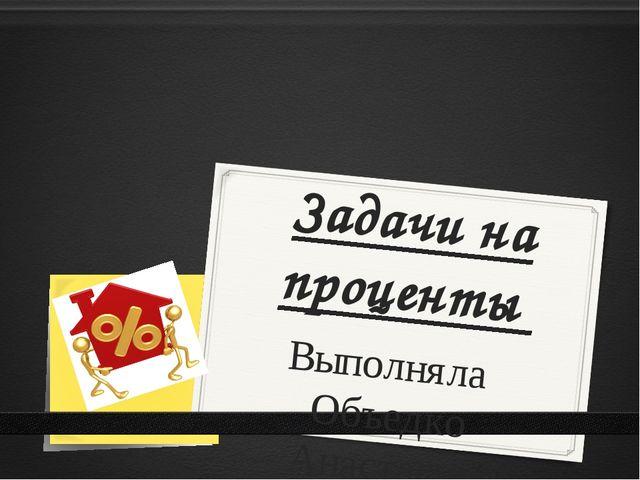 """Задачи на проценты Выполняла Объедко Анастасия Ученица 5 """"В"""" класса"""