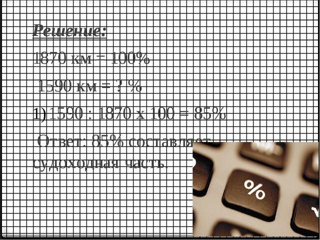 Решение: 1870 км = 100% 1590 км = ? % 1590 : 1870 х 100 = 85% Ответ: 85% сост...