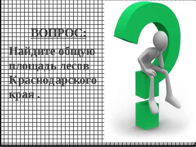 ВОПРОС: Найдите общую площадь лесов Краснодарского края .