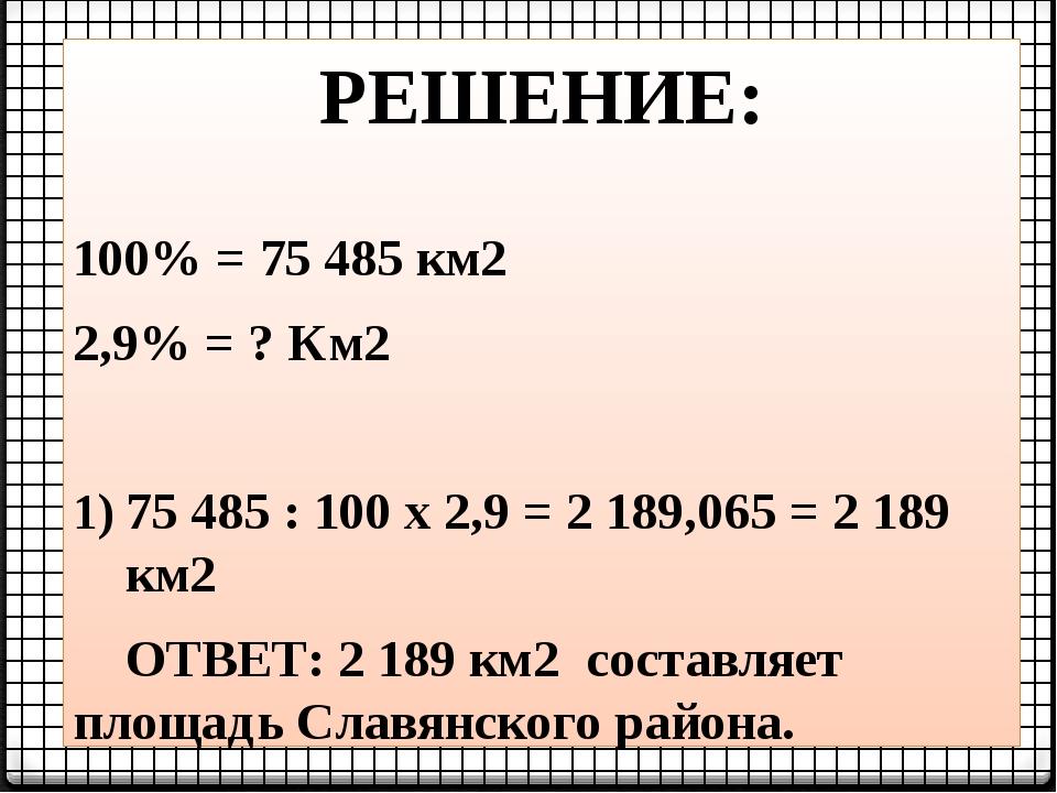 РЕШЕНИЕ: 100% = 75 485 км2 2,9% = ? Км2 75 485 : 100 х 2,9 = 2 189,065 = 2 18...