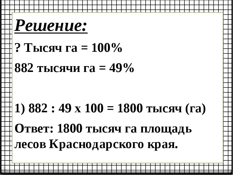 Решение: ? Тысяч га = 100% 882 тысячи га = 49% 1) 882 : 49 х 100 = 1800 тысяч...
