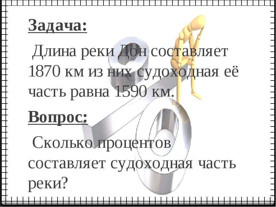 Задача: Длина реки Дон составляет 1870 км из них судоходная её часть равна 15...
