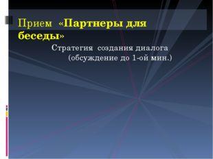 Стратегия создания диалога (обсуждение до 1-ой мин.) Прием «Партнеры для бесе