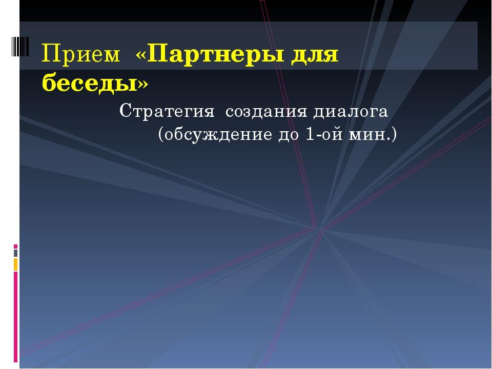 Стратегия создания диалога (обсуждение до 1-ой мин.) Прием «Партнеры для бесе...