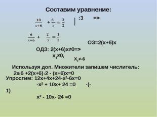 Составим уравнение: + :3 => + ОЗ=2(х+6)х ОДЗ: 2(х+6)х≠0=> х1≠0, Х2≠-6 Использ
