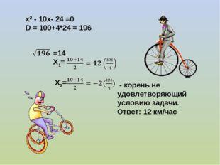х2 - 10х- 24 =0 D = 100+4*24 = 196 =14 Х1= Х2= - корень не удовлетворяющий ус