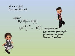 х2 + х - 12=0 D = 1+4*12 = 49 =7 Х1= Х2= - корень не удовлетворяющий условию