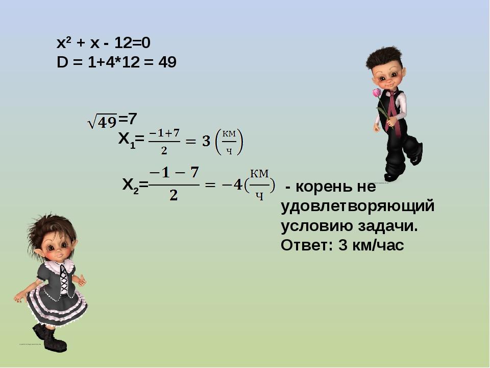 х2 + х - 12=0 D = 1+4*12 = 49 =7 Х1= Х2= - корень не удовлетворяющий условию...