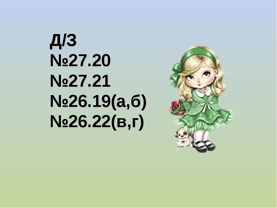 Д/З №27.20 №27.21 №26.19(а,б) №26.22(в,г)