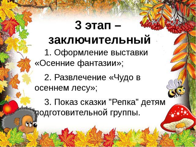 3 этап – заключительный 1. Оформление выставки «Осенние фантазии»; 2. Развлеч...