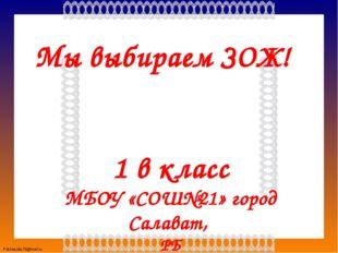 Мы выбираем ЗОЖ! 1 в класс МБОУ «СОШ№21» город Салават, РБ Учитель : Долгова